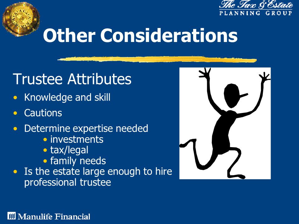 Other Considerations Trustee Attributes Knowledge and skill Cautions Determine expertise needed investments tax/legal family needs Is the estate large enough to hire professional trustee