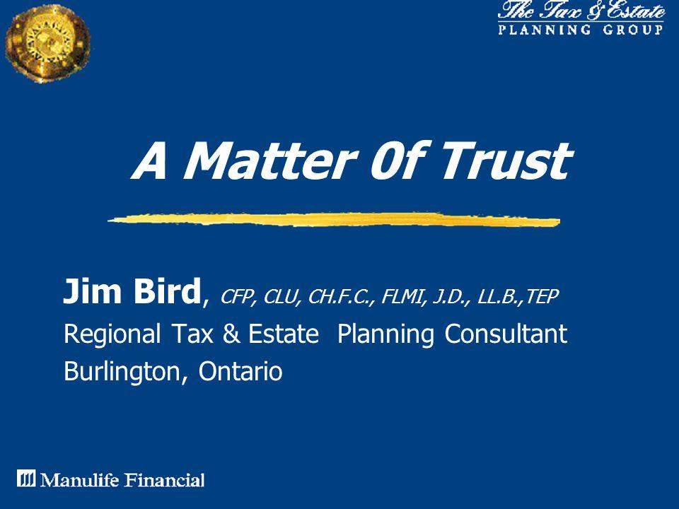 A Matter 0f Trust Jim Bird, CFP, CLU, CH.F.C., FLMI, J.D., LL.B.,TEP Regional Tax & Estate Planning Consultant Burlington, Ontario