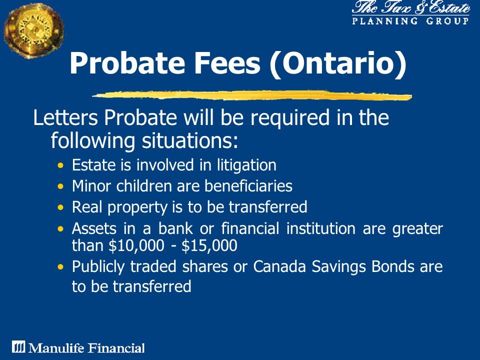 Letters Probate will be required in the following situations: Estate is involved in litigation Minor children are beneficiaries Real property is to be transferred Assets in a bank or financial institution are greater than $10,000 - $15,000 Publicly traded shares or Canada Savings Bonds are to be transferred Probate Fees (Ontario)