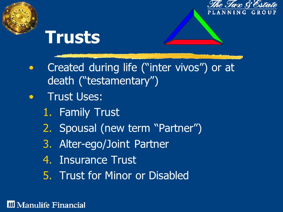 Trusts Created during life ( inter vivos ) or at death ( testamentary ) Trust Uses: 1.Family Trust 2.Spousal (new term Partner ) 3.Alter-ego/Joint Partner 4.Insurance Trust 5.Trust for Minor or Disabled
