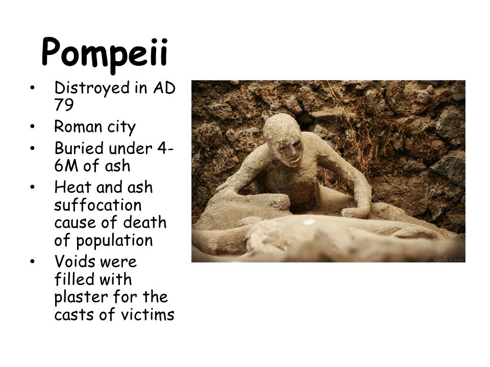 Pompeii Distroyed in AD 79 Roman city Buried under 4- 6M of ash Heat and ash suffocation cause of death of population Voids were filled with plaster f