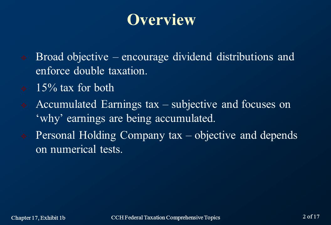 CCH Federal Taxation Comprehensive Topics 2 of 17  Broad objective – encourage dividend distributions and enforce double taxation.