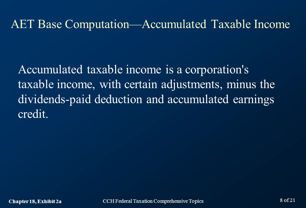 CCH Federal Taxation Comprehensive Topics 8 of 21 AET Base Computation—Accumulated Taxable Income Accumulated taxable income is a corporation s taxable income, with certain adjustments, minus the dividends-paid deduction and accumulated earnings credit.