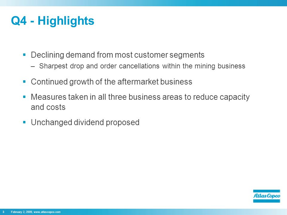 February 2, 2009, www.atlascopco.com3 Q4 - Highlights  Declining demand from most customer segments –Sharpest drop and order cancellations within the mining business  Continued growth of the aftermarket business  Measures taken in all three business areas to reduce capacity and costs  Unchanged dividend proposed