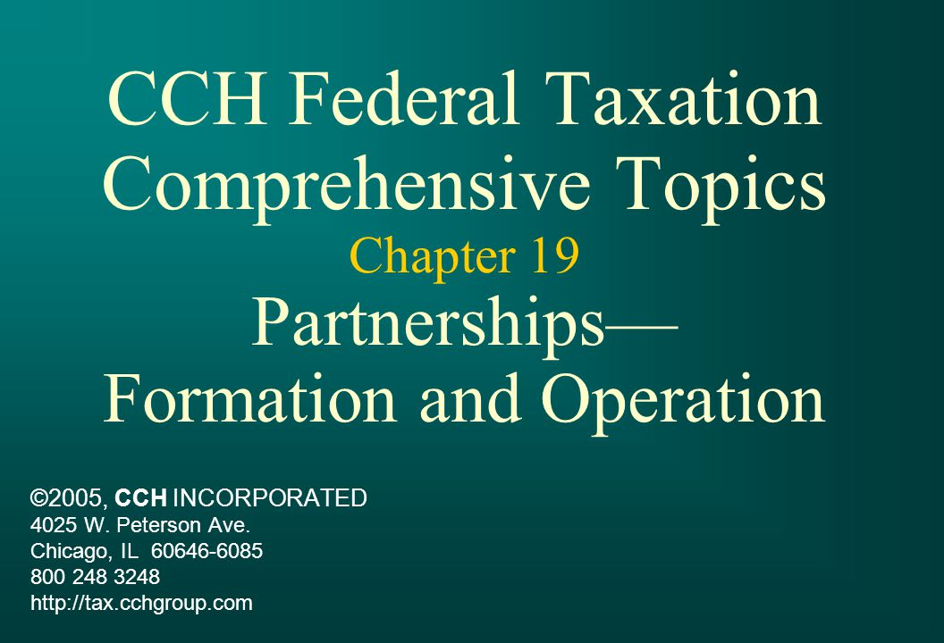 CCH Federal Taxation Comprehensive Topics Chapter 19 Partnerships— Formation and Operation ©2005, CCH INCORPORATED 4025 W.
