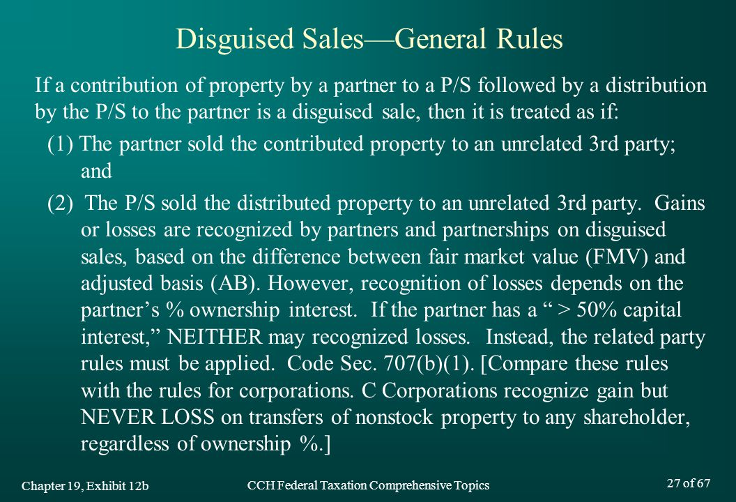 CCH Federal Taxation Comprehensive Topics 27 of 67 If a contribution of property by a partner to a P/S followed by a distribution by the P/S to the partner is a disguised sale, then it is treated as if: (1) The partner sold the contributed property to an unrelated 3rd party; and (2) The P/S sold the distributed property to an unrelated 3rd party.