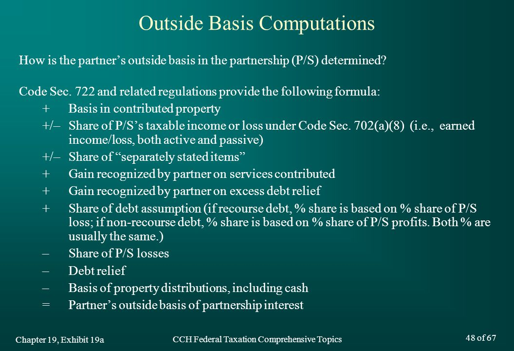 CCH Federal Taxation Comprehensive Topics 48 of 67 Outside Basis Computations How is the partner's outside basis in the partnership (P/S) determined.