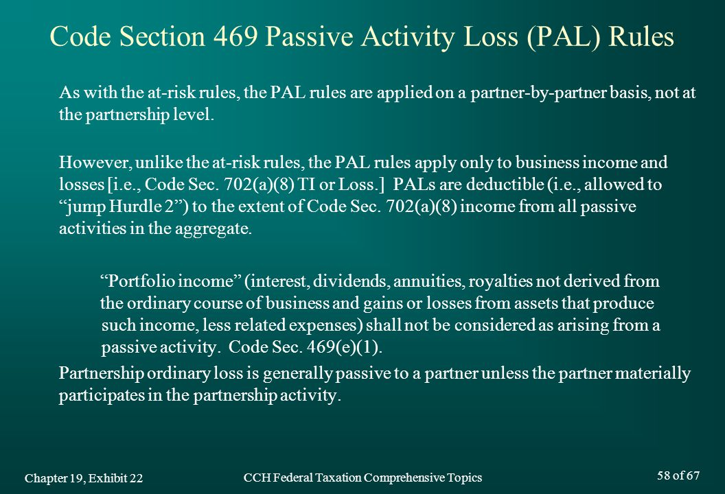 CCH Federal Taxation Comprehensive Topics 58 of 67 Code Section 469 Passive Activity Loss (PAL) Rules As with the at-risk rules, the PAL rules are applied on a partner-by-partner basis, not at the partnership level.
