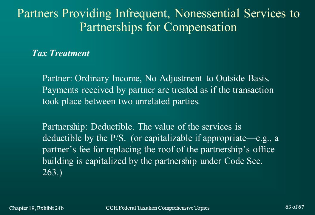 CCH Federal Taxation Comprehensive Topics 63 of 67 Tax Treatment Partner: Ordinary Income, No Adjustment to Outside Basis.