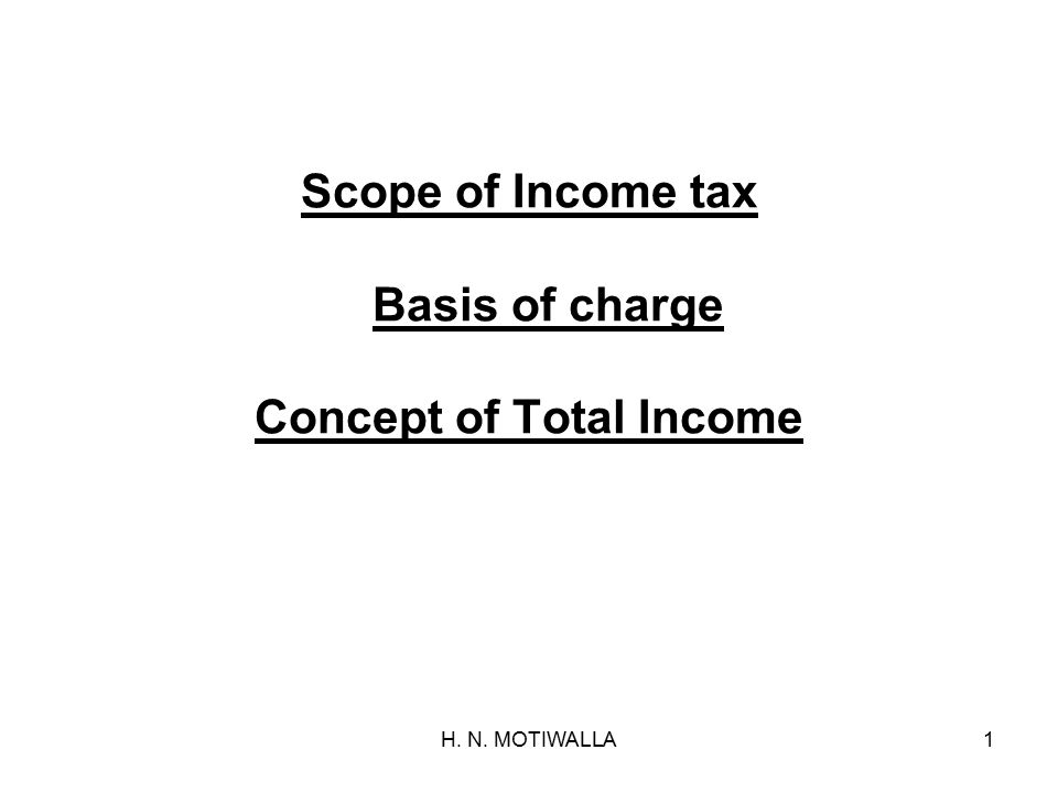 H. N. MOTIWALLA1 Scope of Income tax Basis of charge Concept of Total Income