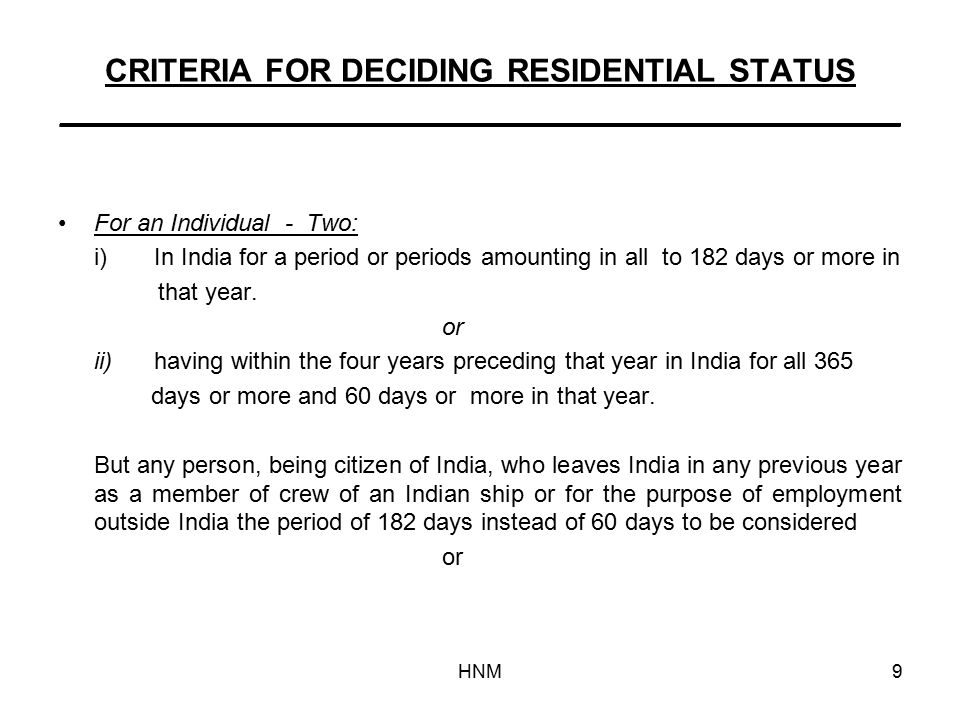 HNM9 CRITERIA FOR DECIDING RESIDENTIAL STATUS _______________________________________________ For an Individual - Two: i)In India for a period or periods amounting in all to 182 days or more in that year.
