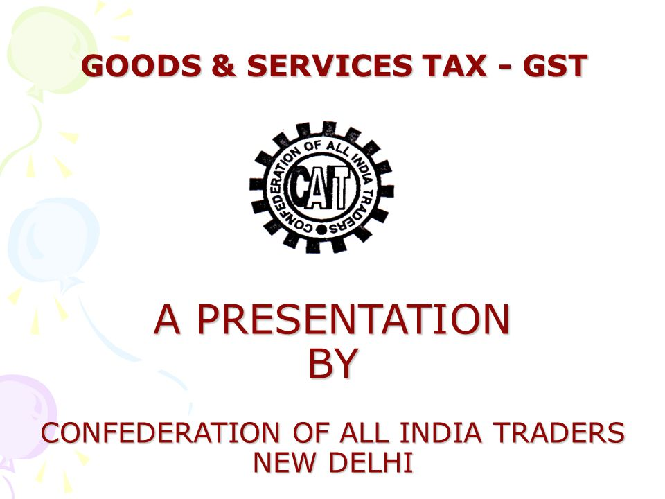 GOODS & SERVICES TAX - GST GOODS & SERVICES TAX - GST A PRESENTATION BY CONFEDERATION OF ALL INDIA TRADERS NEW DELHI