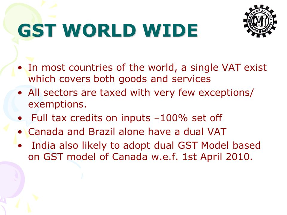 GST WORLD WIDE In most countries of the world, a single VAT exist which covers both goods and services All sectors are taxed with very few exceptions/