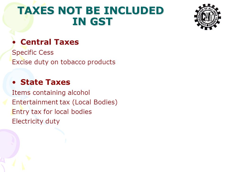 Central Taxes Specific Cess Excise duty on tobacco products State Taxes Items containing alcohol Entertainment tax (Local Bodies) Entry tax for local