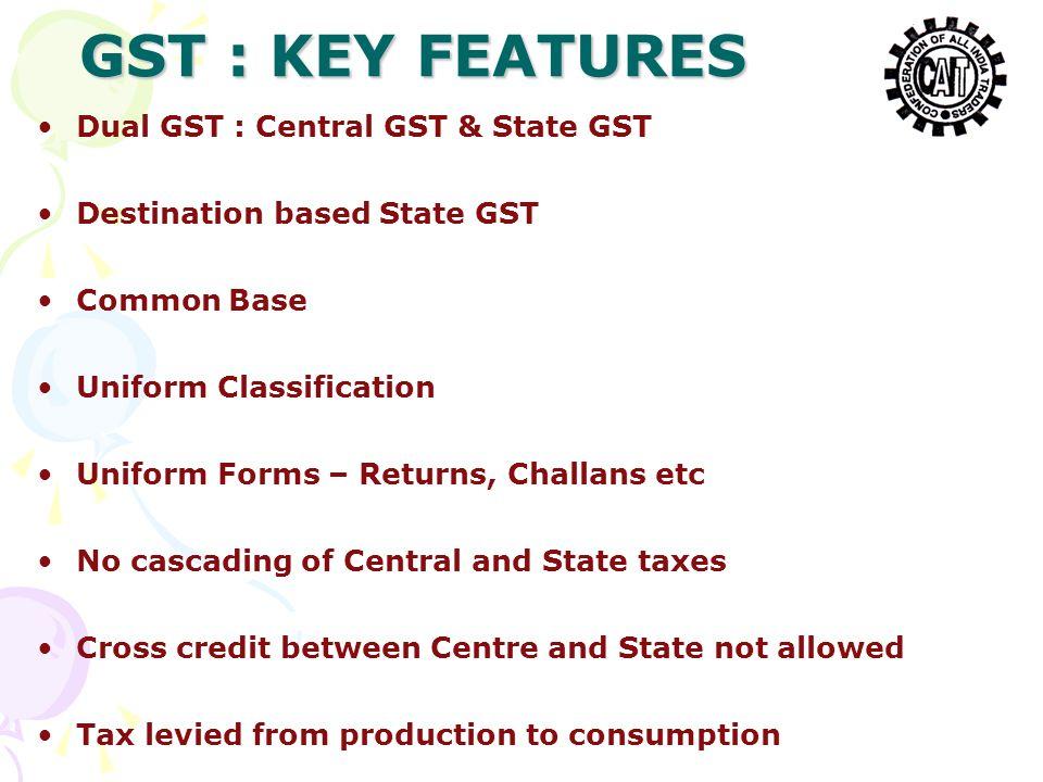 Dual GST : Central GST & State GST Destination based State GST Common Base Uniform Classification Uniform Forms – Returns, Challans etc No cascading o