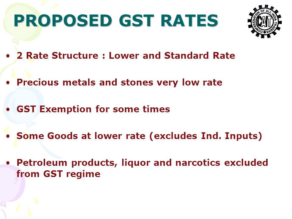 2 Rate Structure : Lower and Standard Rate Precious metals and stones very low rate GST Exemption for some times Some Goods at lower rate (excludes Ind.