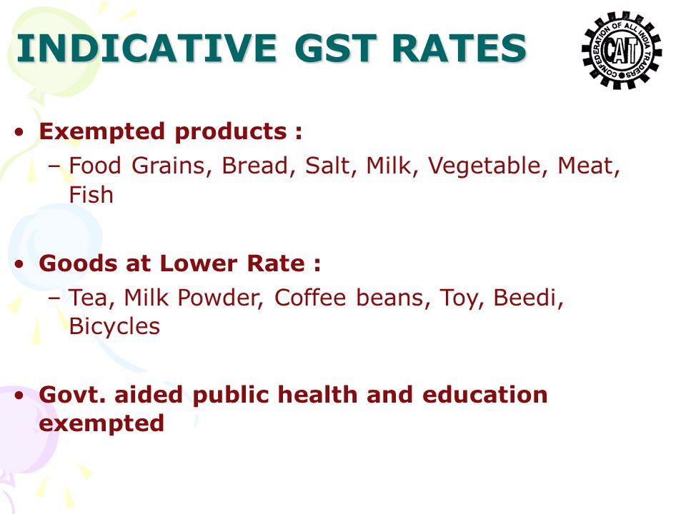 Exempted products : –Food Grains, Bread, Salt, Milk, Vegetable, Meat, Fish Goods at Lower Rate : –Tea, Milk Powder, Coffee beans, Toy, Beedi, Bicycles