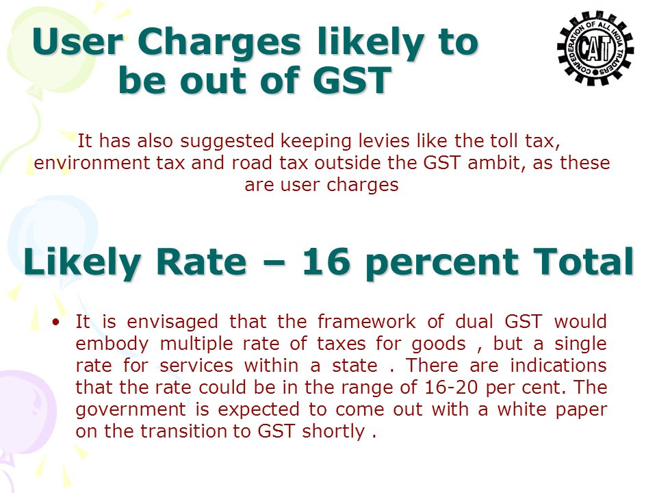 User Charges likely to be out of GST It has also suggested keeping levies like the toll tax, environment tax and road tax outside the GST ambit, as th