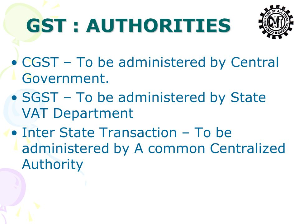 GST : AUTHORITIES CGST – To be administered by Central Government. SGST – To be administered by State VAT Department Inter State Transaction – To be a