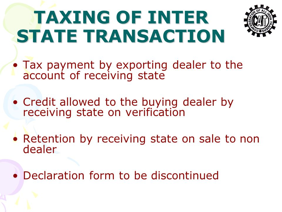 TAXING OF INTER STATE TRANSACTION Tax payment by exporting dealer to the account of receiving state Credit allowed to the buying dealer by receiving state on verification Retention by receiving state on sale to non dealer Declaration form to be discontinued