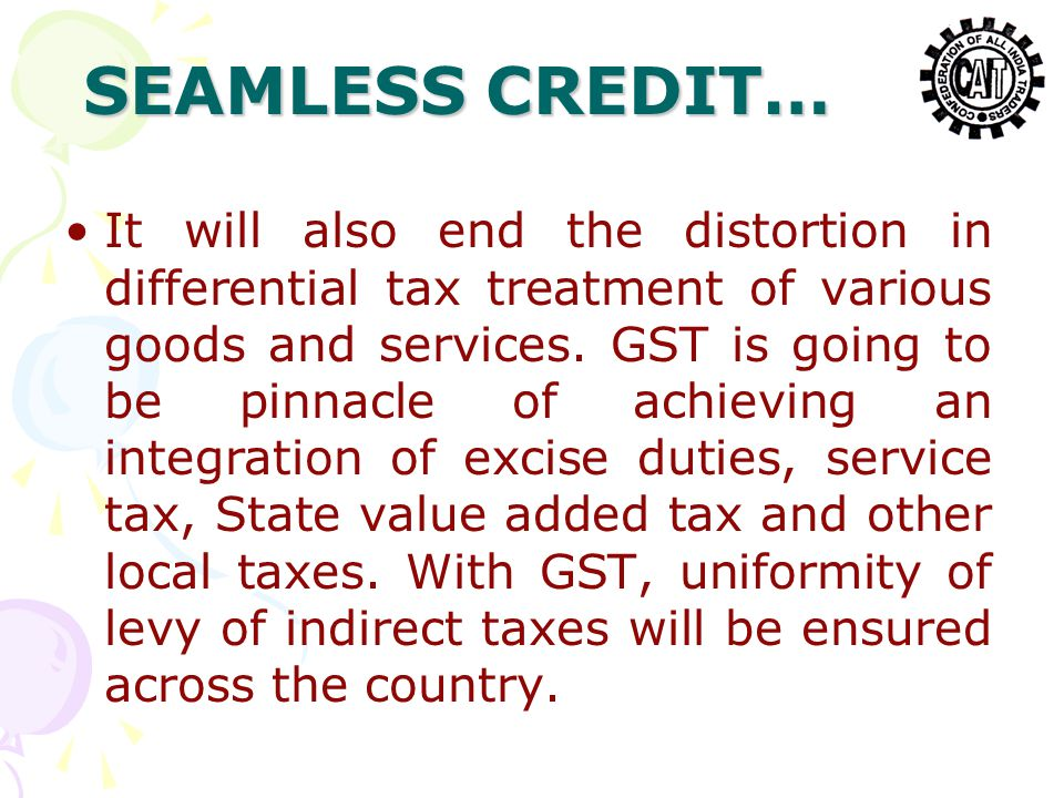SEAMLESS CREDIT… It will also end the distortion in differential tax treatment of various goods and services. GST is going to be pinnacle of achieving