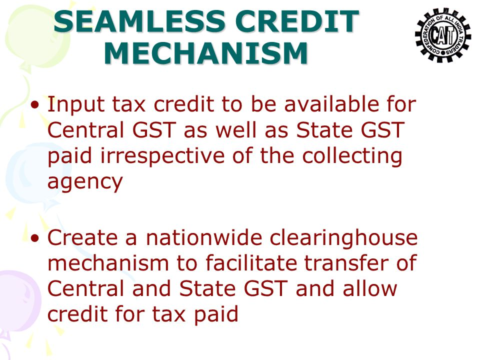 SEAMLESS CREDIT MECHANISM Input tax credit to be available for Central GST as well as State GST paid irrespective of the collecting agency Create a nationwide clearinghouse mechanism to facilitate transfer of Central and State GST and allow credit for tax paid