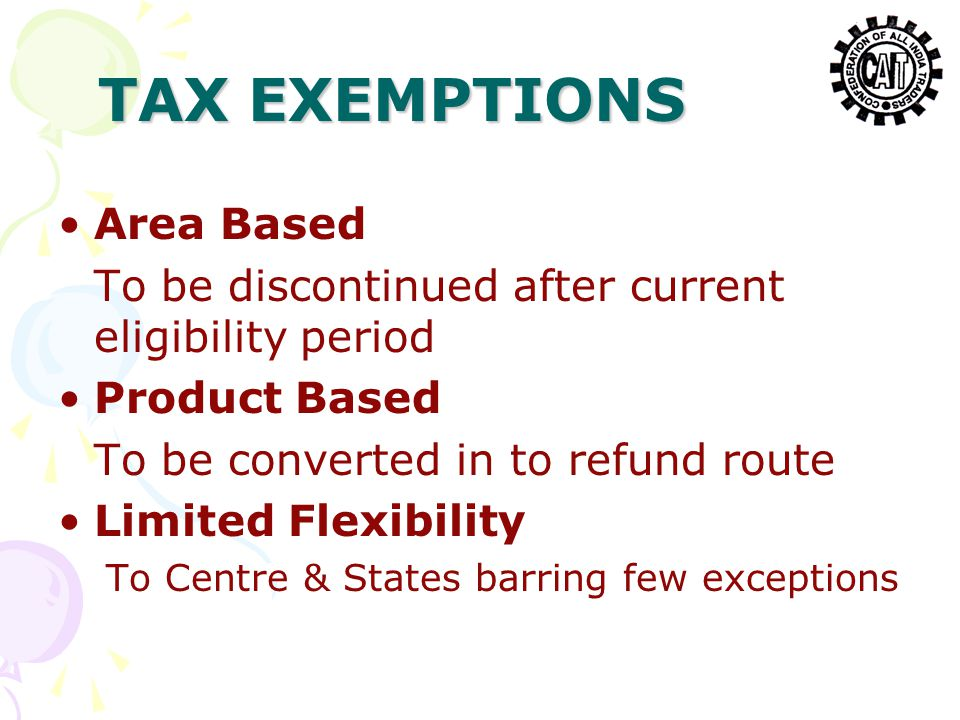 TAX EXEMPTIONS Area Based To be discontinued after current eligibility period Product Based To be converted in to refund route Limited Flexibility To