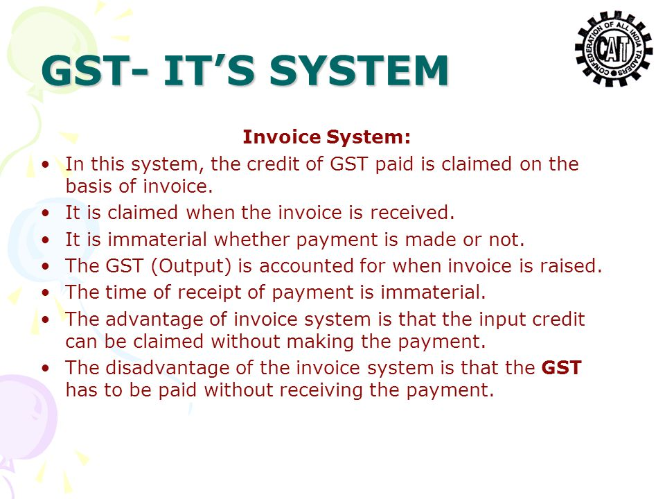 GST- IT'S SYSTEM Invoice System: In this system, the credit of GST paid is claimed on the basis of invoice. It is claimed when the invoice is received