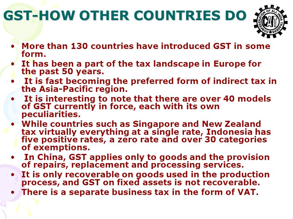 GST-HOW OTHER COUNTRIES DO More than 130 countries have introduced GST in some form.