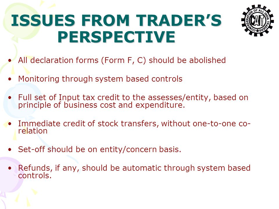 ISSUES FROM TRADER'S PERSPECTIVE All declaration forms (Form F, C) should be abolished Monitoring through system based controls Full set of Input tax credit to the assesses/entity, based on principle of business cost and expenditure.