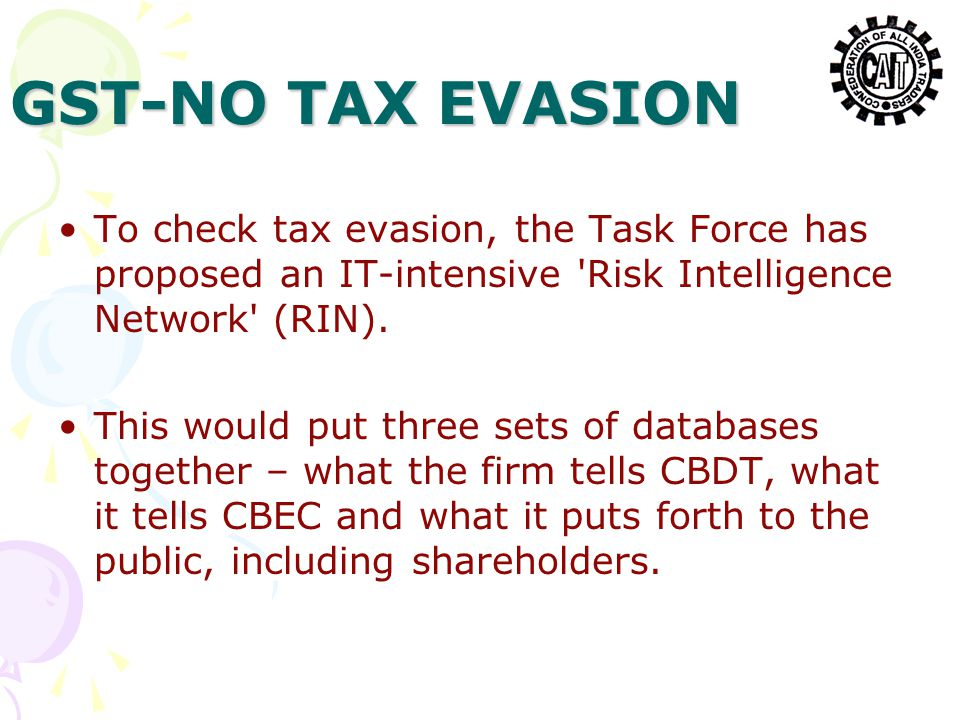 GST-NO TAX EVASION To check tax evasion, the Task Force has proposed an IT-intensive 'Risk Intelligence Network' (RIN). This would put three sets of d