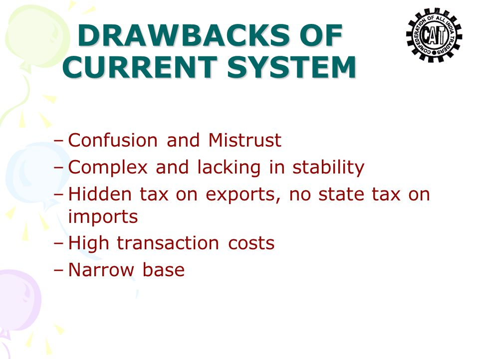 DRAWBACKS OF CURRENT SYSTEM –Confusion and Mistrust –Complex and lacking in stability –Hidden tax on exports, no state tax on imports –High transaction costs –Narrow base