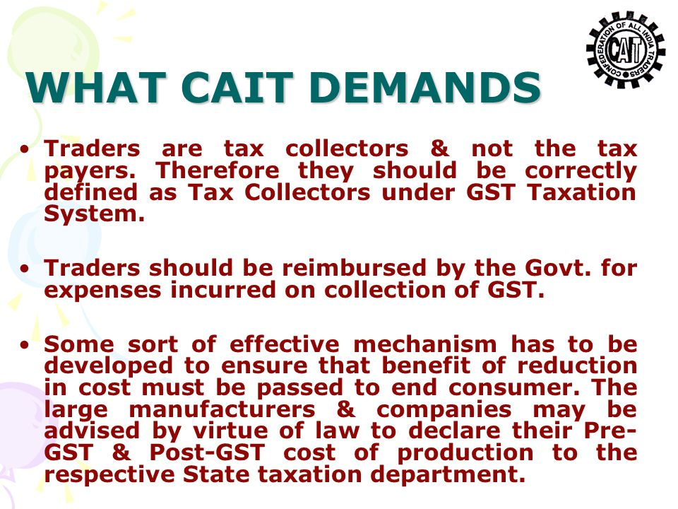 WHAT CAIT DEMANDS Traders are tax collectors & not the tax payers. Therefore they should be correctly defined as Tax Collectors under GST Taxation Sys