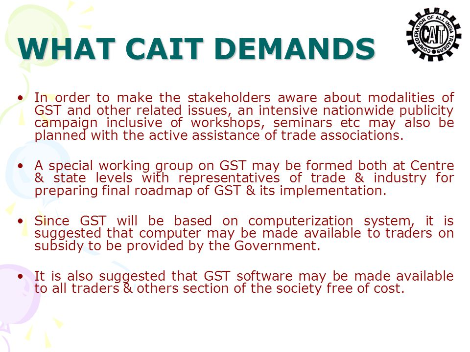 WHAT CAIT DEMANDS In order to make the stakeholders aware about modalities of GST and other related issues, an intensive nationwide publicity campaign