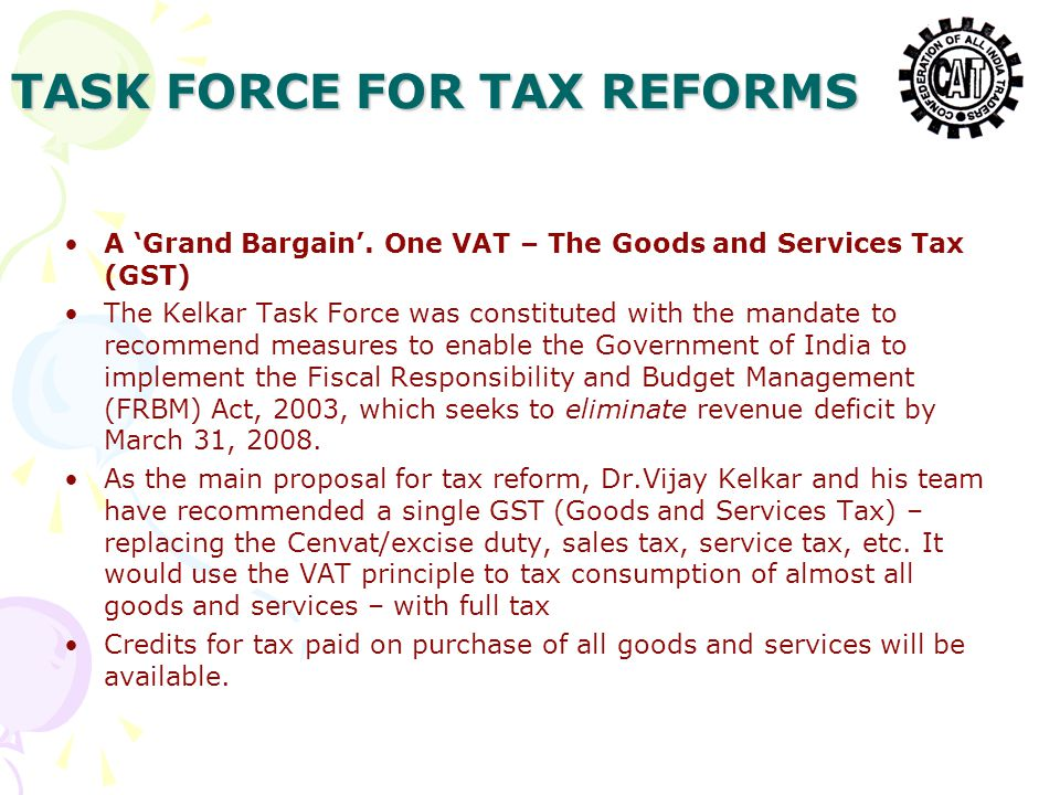 TASK FORCE FOR TAX REFORMS A 'Grand Bargain'. One VAT – The Goods and Services Tax (GST) The Kelkar Task Force was constituted with the mandate to rec
