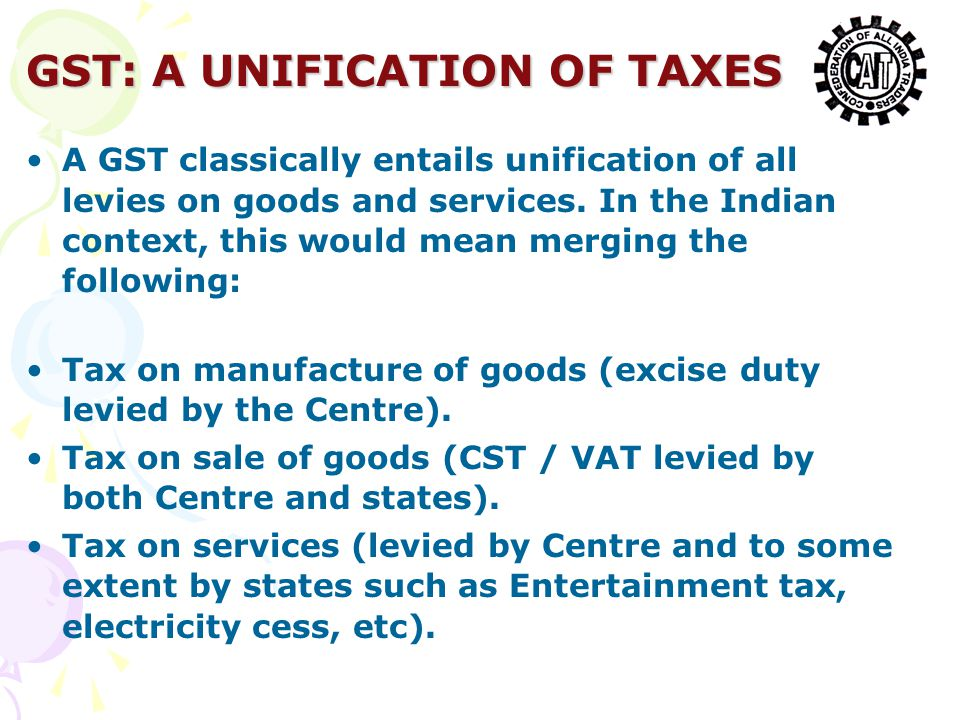 GST: A UNIFICATION OF TAXES A GST classically entails unification of all levies on goods and services.