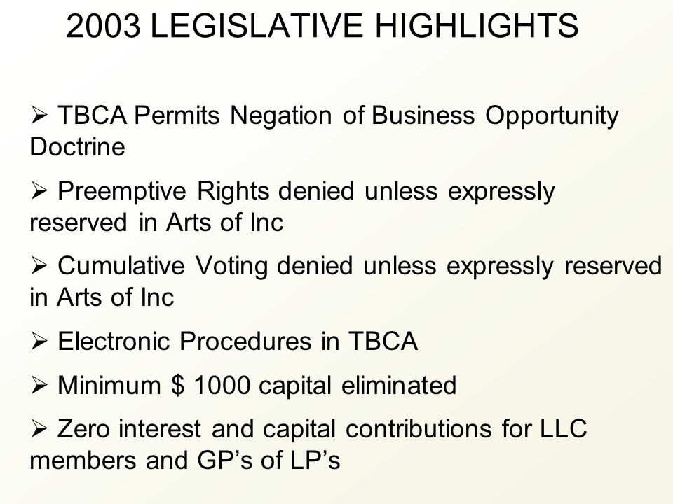 2003 LEGISLATIVE HIGHLIGHTS  TBCA Permits Negation of Business Opportunity Doctrine  Preemptive Rights denied unless expressly reserved in Arts of I