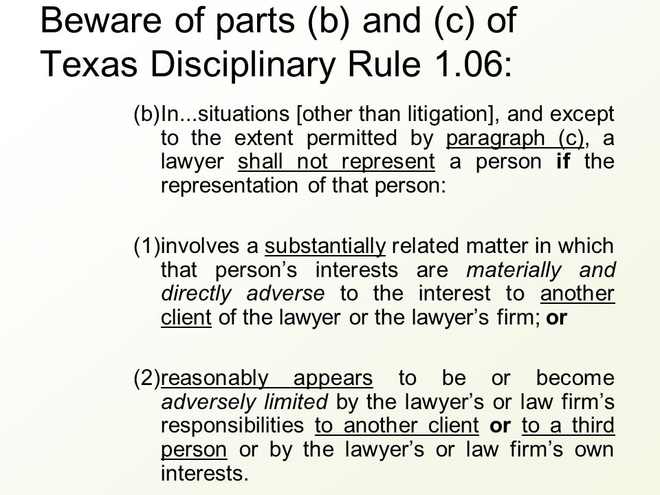 Beware of parts (b) and (c) of Texas Disciplinary Rule 1.06: (b)In...situations [other than litigation], and except to the extent permitted by paragra