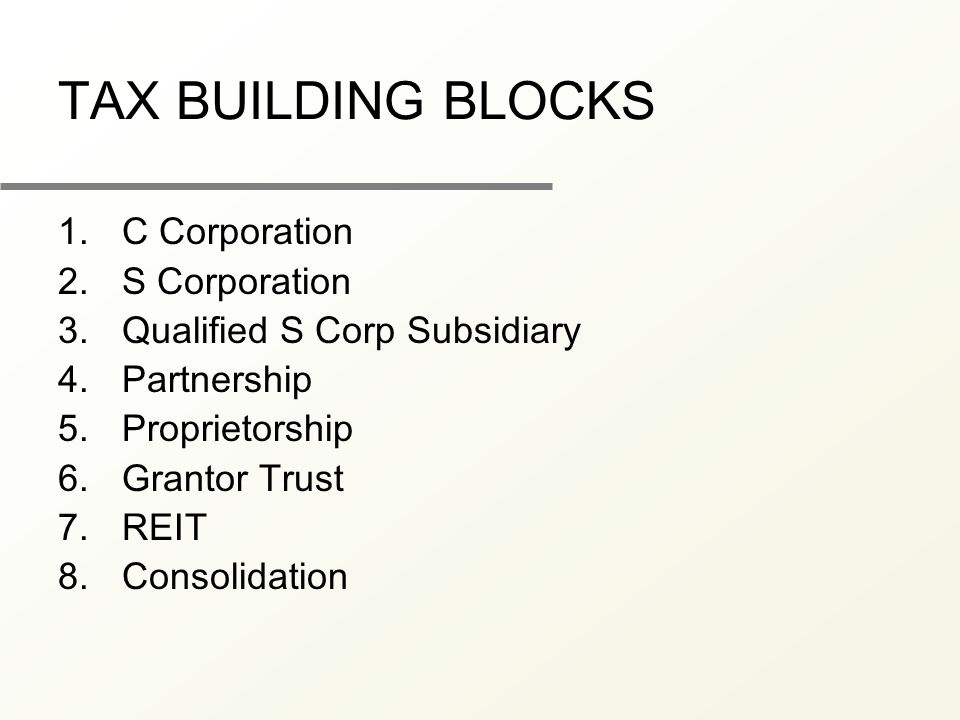TAX BUILDING BLOCKS 1.C Corporation 2.S Corporation 3.Qualified S Corp Subsidiary 4.Partnership 5.Proprietorship 6.Grantor Trust 7.REIT 8.Consolidatio