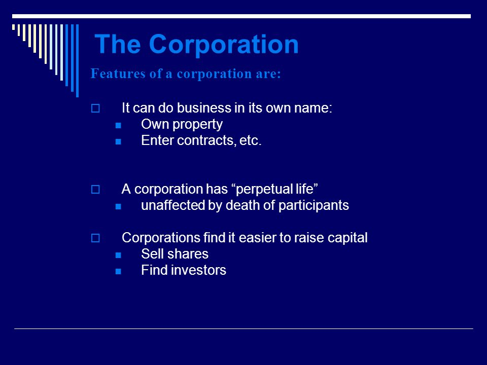 The Corporation Features of a corporation are:  It can do business in its own name: Own property Enter contracts, etc.