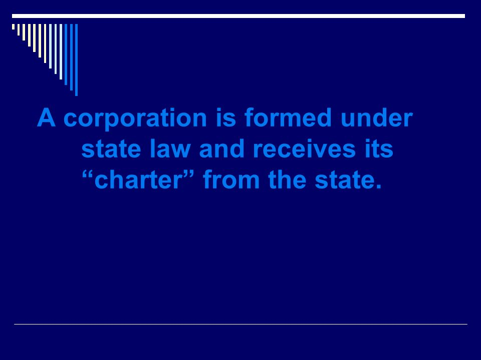 A corporation is formed under state law and receives its charter from the state.