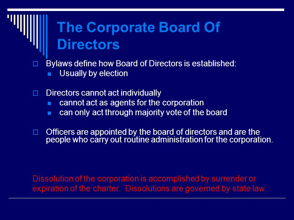 The Corporate Board Of Directors  Bylaws define how Board of Directors is established: Usually by election  Directors cannot act individually cannot act as agents for the corporation can only act through majority vote of the board  Officers are appointed by the board of directors and are the people who carry out routine administration for the corporation.