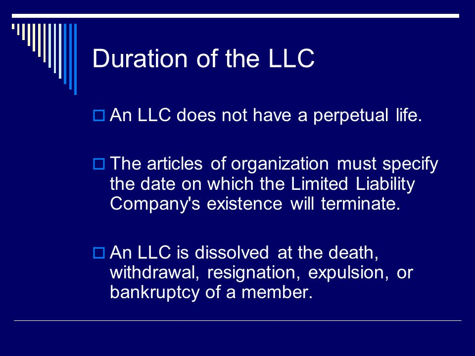 Duration of the LLC  An LLC does not have a perpetual life.
