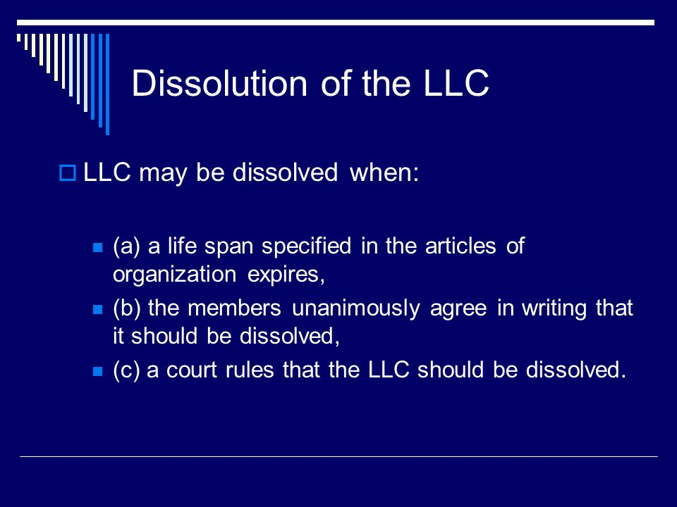 Dissolution of the LLC  LLC may be dissolved when: (a) a life span specified in the articles of organization expires, (b) the members unanimously agree in writing that it should be dissolved, (c) a court rules that the LLC should be dissolved.
