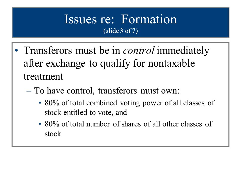 Issues re: Formation (slide 4 of 7) Immediately after the transfer –Does not require simultaneous transfers if more than one transferor –Rights of parties should be outlined before first transfer –Transfers should occur as close together as possible