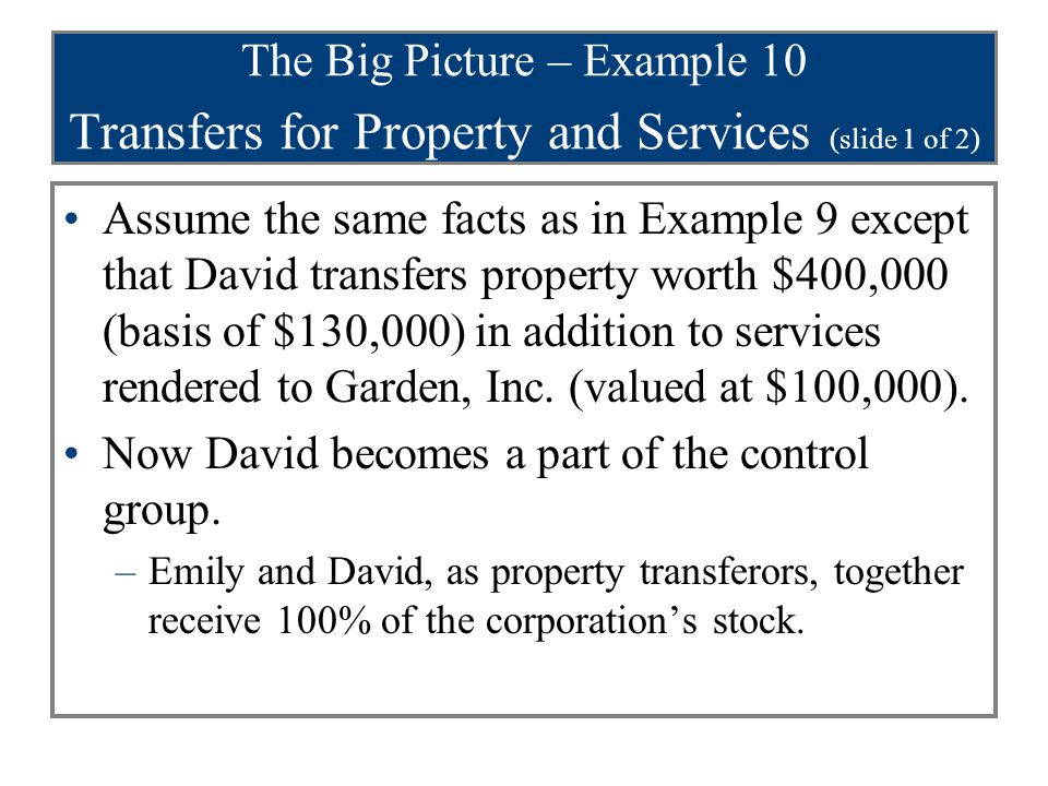 The Big Picture – Example 10 Transfers for Property and Services (slide 2 of 2) Consequently, § 351 is applicable to the exchanges.