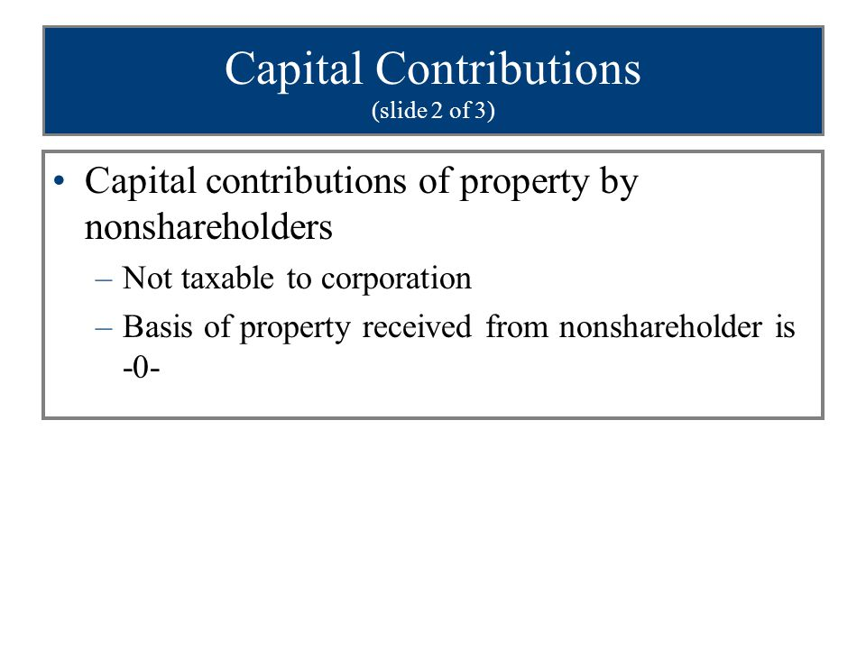 Capital Contributions (slide 3 of 3) Capital contributions of cash by nonshareholder –Must reduce basis of assets acquired during 12 month period following contribution –Any remaining amount reduces basis of other property owned by the corp Applied in the following order to depreciable property, amortizable property, assets subject to depletion, and other remaining assets
