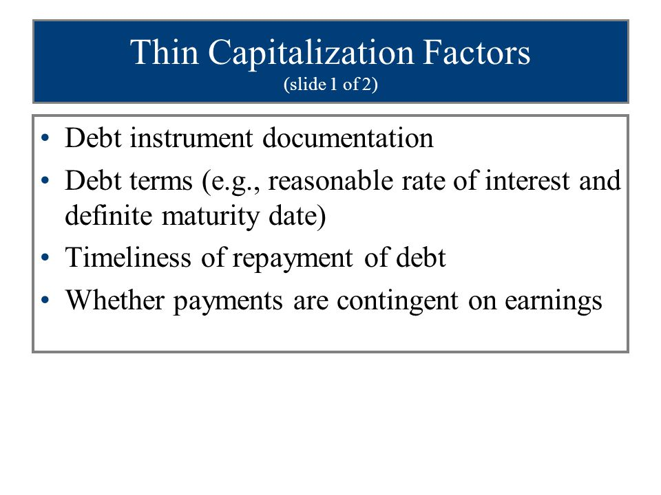 Thin Capitalization Factors (slide 2 of 2) Subordination of debt to other liabilities Whether debt and stock holdings are proportionate Use of funds (if used to finance initial operations or to acquire capital assets, looks like equity) Debt to equity ratio