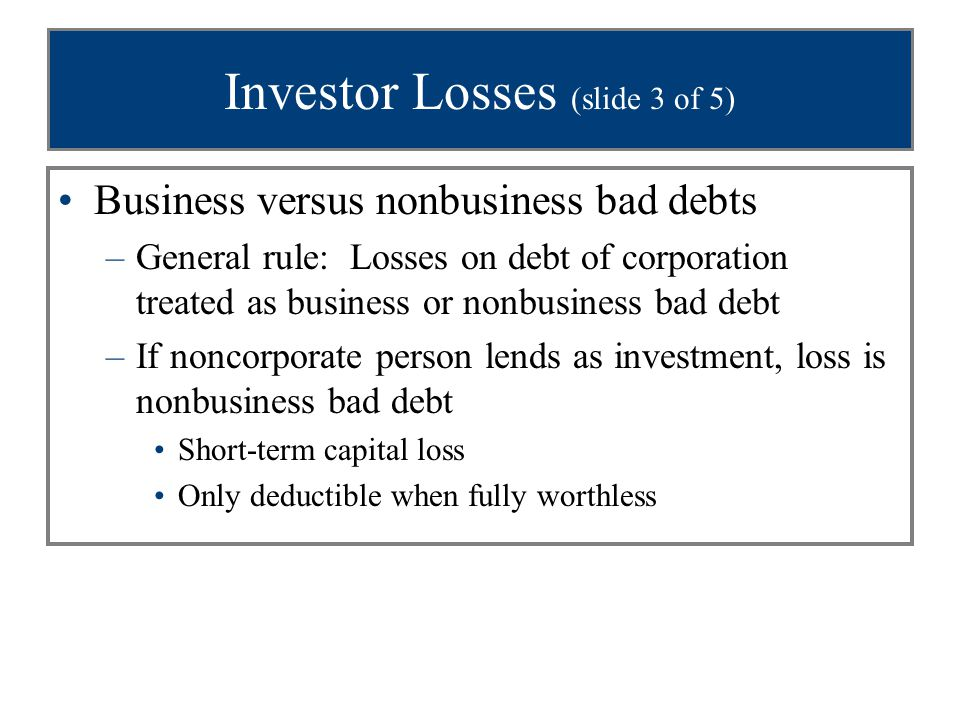 Investor Losses (slide 4 of 5) Business versus nonbusiness bad debts (con't) –If corporation is lender, loss is business bad debt Ordinary loss deduction Deduction allowed for partial worthlessness All bad debts of corporate lender qualify as business bad debts