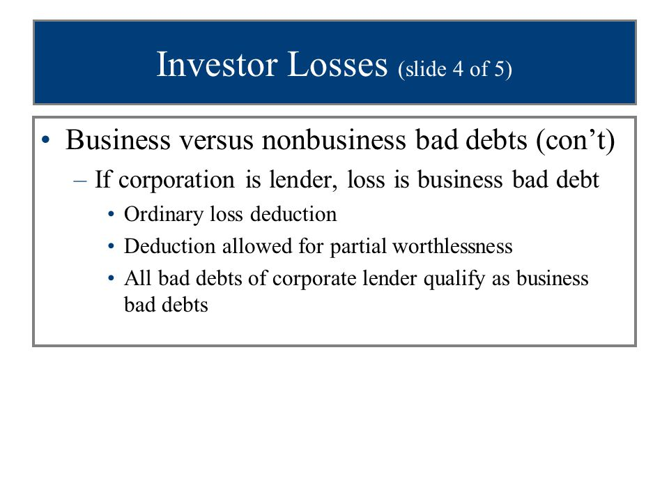Investor Losses (slide 5 of 5) Business versus nonbusiness bad debts (con't) –Noncorporate lender may qualify for business bad debt treatment if: Loan is made in some capacity that qualifies as a trade or business, or Shareholder is in the business of lending money or of buying, promoting, and selling corporations